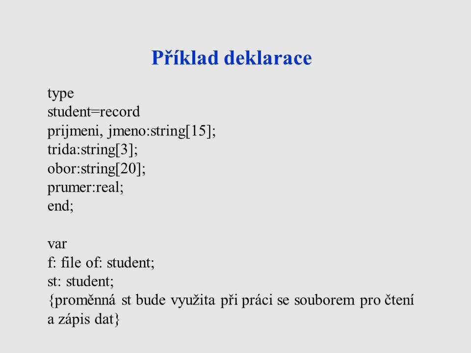 Příklad deklarace type student=record prijmeni, jmeno:string[15]; trida:string[3]; obor:string[20]; prumer:real; end; var f: file of: student; st: stu