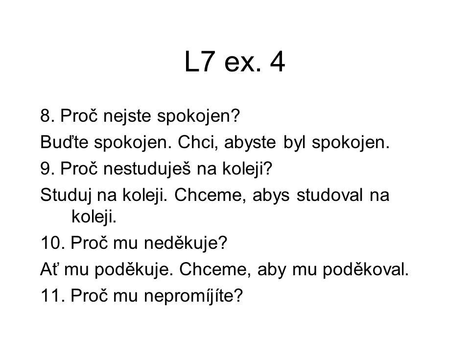 L7 ex.4 8. Proč nejste spokojen. Buďte spokojen. Chci, abyste byl spokojen.