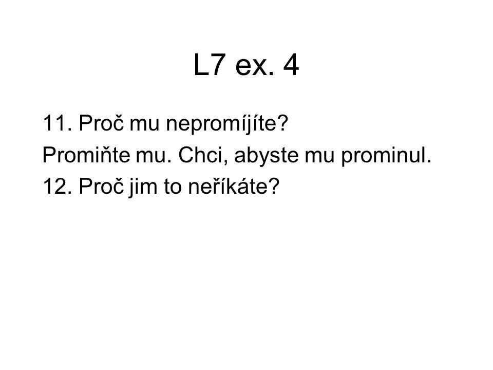 L7 ex. 4 11. Proč mu nepromíjíte? Promiňte mu. Chci, abyste mu prominul. 12. Proč jim to neříkáte?