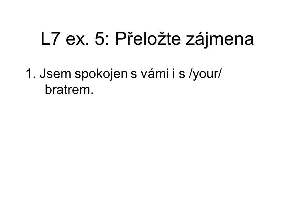 L7 ex. 5: Přeložte zájmena 1. Jsem spokojen s vámi i s /your/ bratrem.