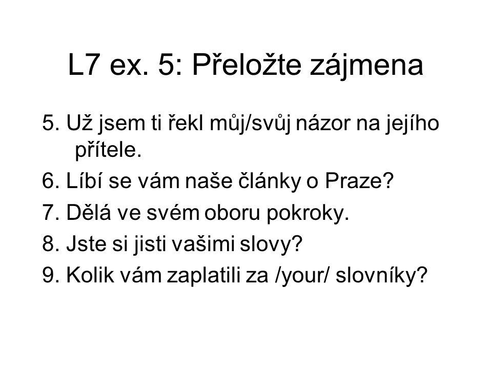 L7 ex.5: Přeložte zájmena 5. Už jsem ti řekl můj/svůj názor na jejího přítele.