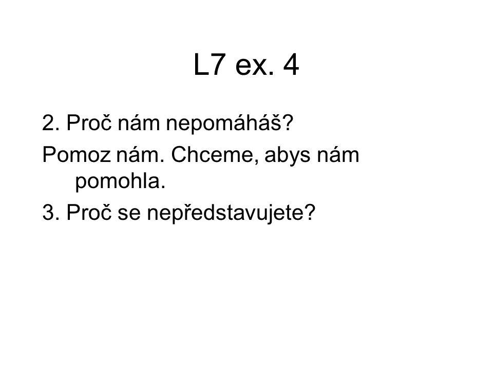 L7 ex. 4 2. Proč nám nepomáháš? Pomoz nám. Chceme, abys nám pomohla. 3. Proč se nepředstavujete?