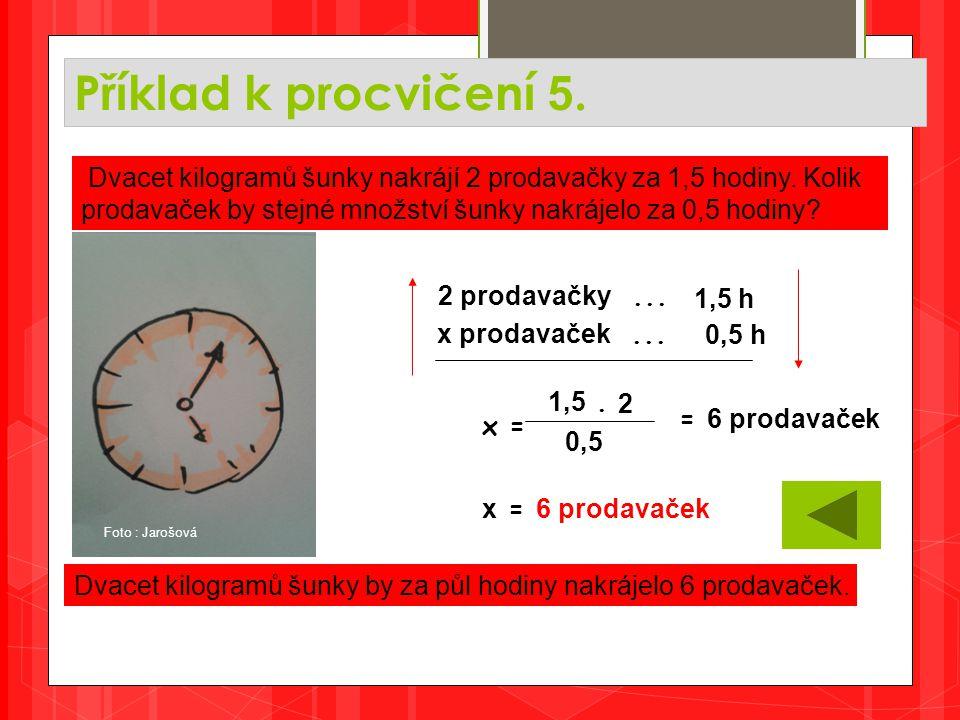 Příklad k procvičení 5. Dvacet kilogramů šunky by za půl hodiny nakrájelo 6 prodavaček. Dvacet kilogramů šunky nakrájí 2 prodavačky za 1,5 hodiny. Kol