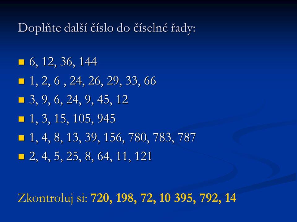 Doplňte další číslo do číselné řady: 6, 12, 36, 144 6, 12, 36, 144 1, 2, 6, 24, 26, 29, 33, 66 1, 2, 6, 24, 26, 29, 33, 66 3, 9, 6, 24, 9, 45, 12 3, 9, 6, 24, 9, 45, 12 1, 3, 15, 105, 945 1, 3, 15, 105, 945 1, 4, 8, 13, 39, 156, 780, 783, 787 1, 4, 8, 13, 39, 156, 780, 783, 787 2, 4, 5, 25, 8, 64, 11, 121 2, 4, 5, 25, 8, 64, 11, 121 Zkontroluj si: 720, 198, 72, 10 395, 792, 14