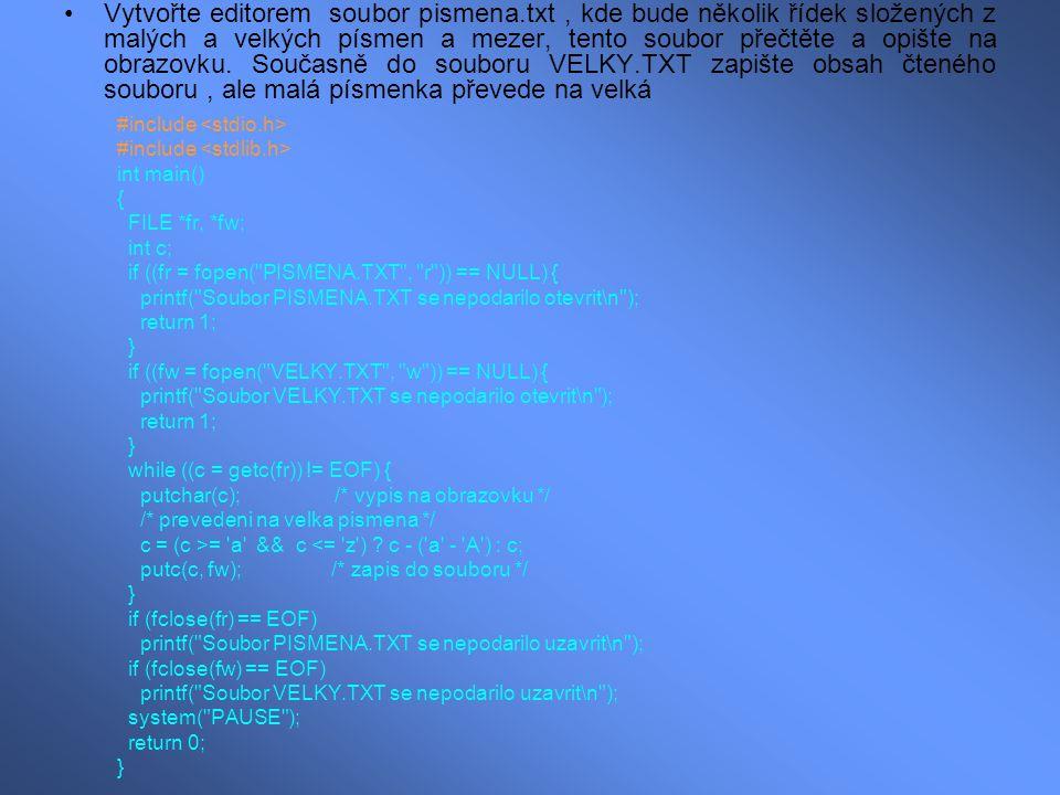 Napište program, který spočte celkový počet znaků souboru PISMENA.TXT: #include int main() { FILE *fr; int c; long int pocet = 0; /* pocet znaku v souboru */ if ((fr = fopen( PISMENA.TXT , r )) == NULL) { printf( Soubor PISMENA.TXT se nepodarilo otevrit\n ); return 1; } while ((c = getc(fr)) != EOF) pocet++; printf( V souboru PISMENA.TXT je %ld znaku\n , pocet); if (fclose(fr) == EOF) printf( Soubor PISMENA.TXT se nepodarilo uzavrit\n ); system( PAUSE ); return 0; }