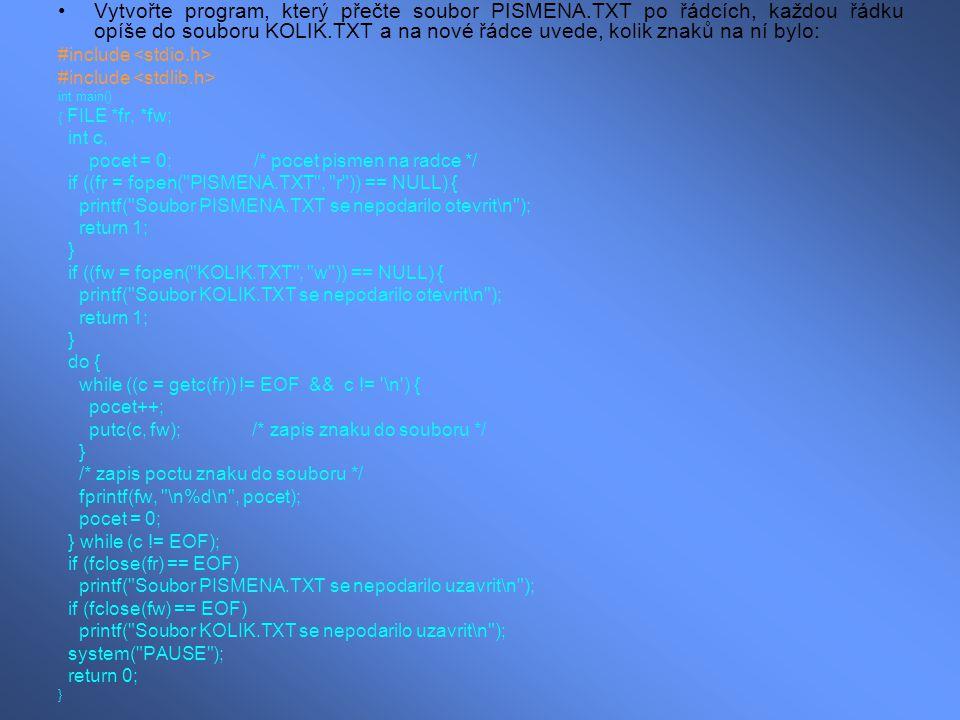 Vytvořte program,který zapíše do souboru CISLA.TXT dvacet reálných čísel – násobků 3.14 #include int main() { FILE *fr; int i; if ((fr = fopen( CISLA.TXT , w )) == NULL) { printf( Soubor CISLA.TXT se nepodarilo otevrit\n ); return 1; } for (i = 1; i <= 20; i++) fprintf(fr, $%.2f\n , i * 3.14); if (fclose(fr) == EOF) printf( Soubor CISLA.TXT se nepodarilo uzavrit\n ); while ( !kbhit() ); return 0; }
