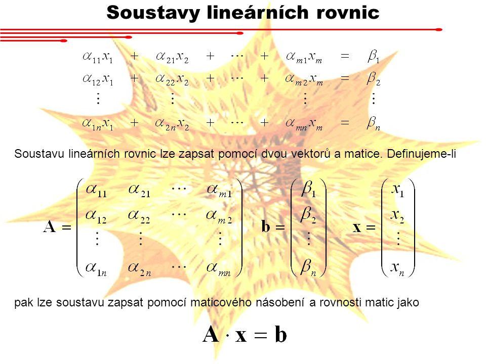 Soustavy lineárních rovnic Soustavu lineárních rovnic lze zapsat pomocí dvou vektorů a matice. Definujeme-li pak lze soustavu zapsat pomocí maticového