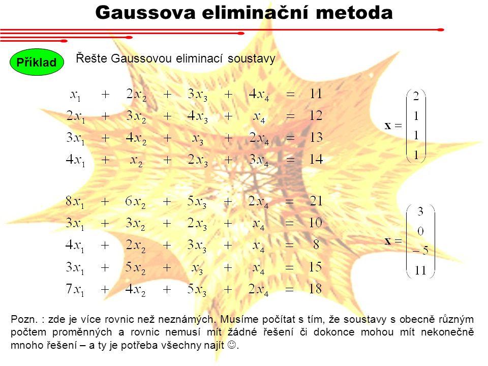 Gaussova eliminační metoda Příklad Řešte Gaussovou eliminací soustavy Pozn. : zde je více rovnic než neznámých. Musíme počítat s tím, že soustavy s ob