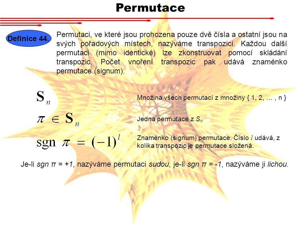 Permutace Definice 44. Permutaci, ve které jsou prohozena pouze dvě čísla a ostatní jsou na svých pořadových místech, nazýváme transpozicí. Každou dal