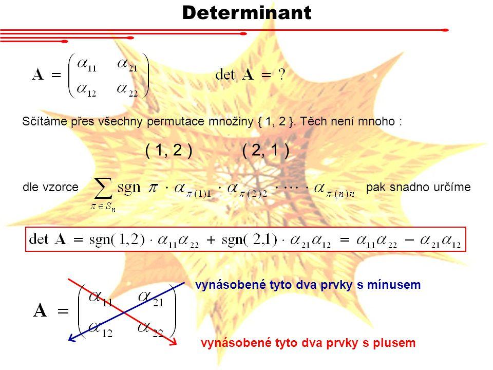 Determinant Sčítáme přes všechny permutace množiny { 1, 2 }. Těch není mnoho : ( 1, 2 )( 2, 1 ) dle vzorce pak snadno určíme vynásobené tyto dva prvky