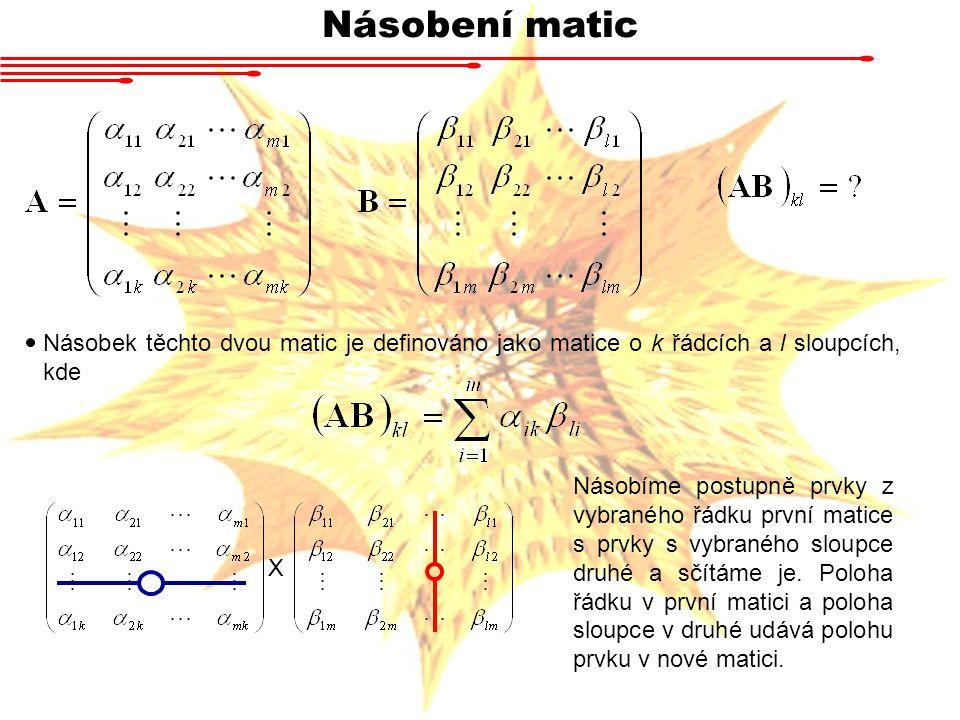 Násobení matic Násobek těchto dvou matic je definováno jako matice o k řádcích a l sloupcích, kde X Násobíme postupně prvky z vybraného řádku první ma