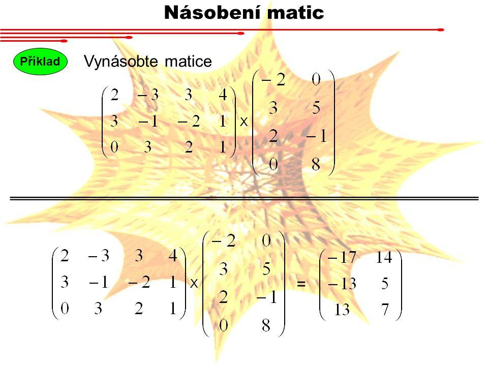 Násobení matic Příklad Vynásobte matice X = X