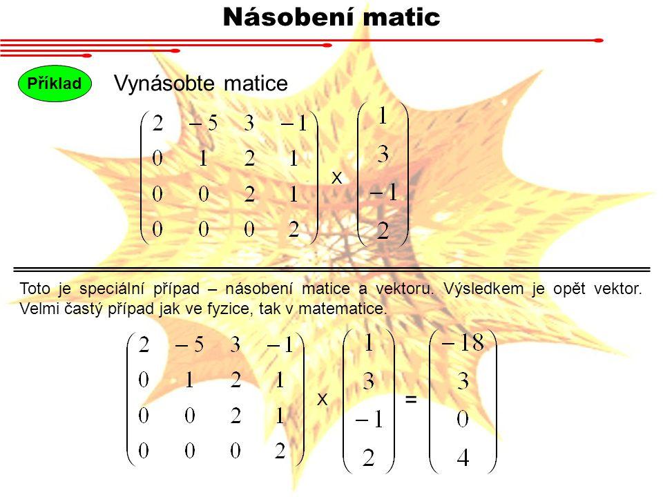 Násobení matic Příklad Vynásobte matice X Toto je speciální případ – násobení matice a vektoru. Výsledkem je opět vektor. Velmi častý případ jak ve fy