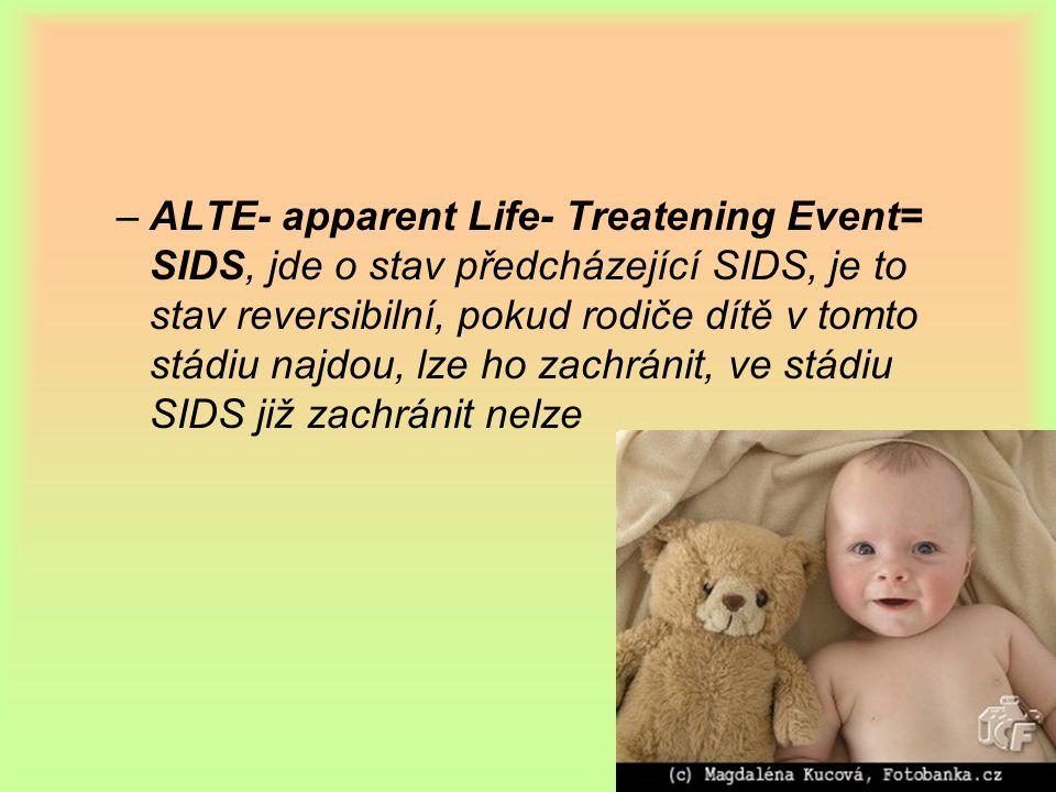–ALTE- apparent Life- Treatening Event= SIDS, jde o stav předcházející SIDS, je to stav reversibilní, pokud rodiče dítě v tomto stádiu najdou, lze ho