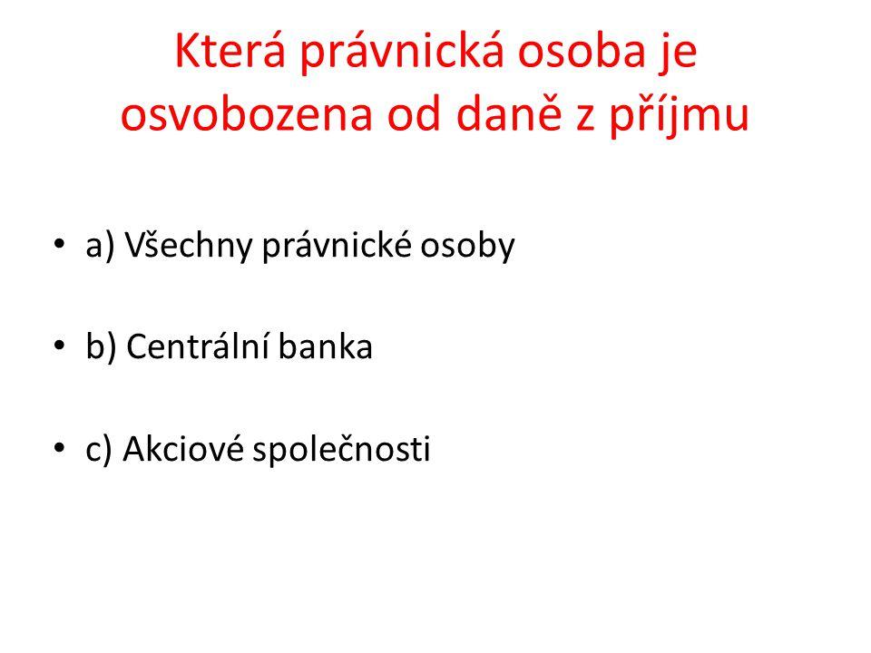 a) Všechny právnické osoby b) Centrální banka c) Akciové společnosti Která právnická osoba je osvobozena od daně z příjmu