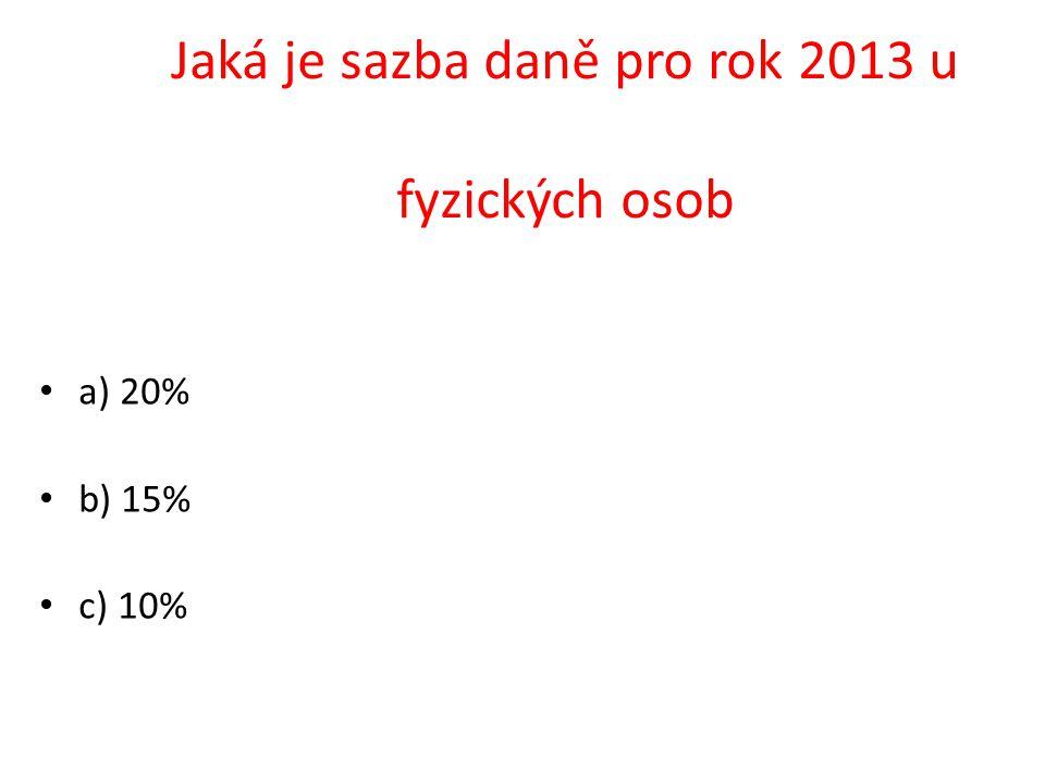 a) 20% b) 15% c) 10% Jaká je sazba daně pro rok 2013 u fyzických osob