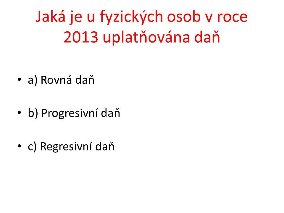 a) Rovná daň b) Progresivní daň c) Regresivní daň Jaká je u fyzických osob v roce 2013 uplatňována daň