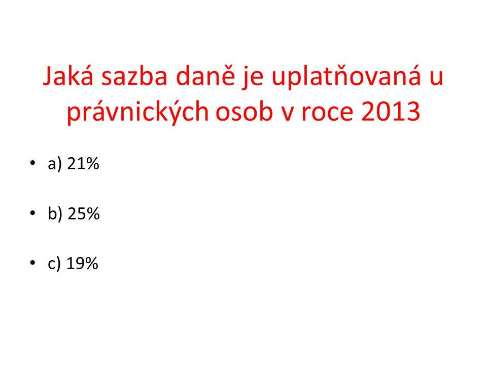a) 21% b) 25% c) 19% Jaká sazba daně je uplatňovaná u právnických osob v roce 2013
