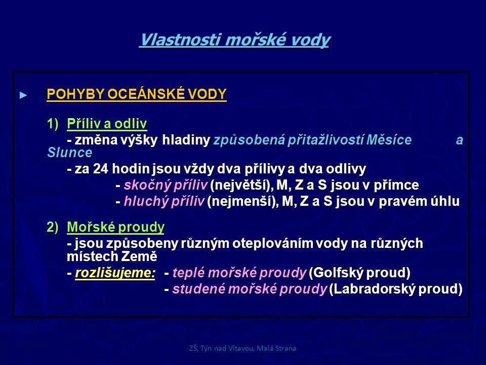 Vlastnosti mořské vody ► POHYBY OCEÁNSKÉ VODY 1)Příliv a odliv - změna výšky hladiny způsobená přitažlivostí Měsíce a Slunce - za 24 hodin jsou vždy dva přílivy a dva odlivy - skočný příliv (největší), M, Z a S jsou v přímce - hluchý příliv (nejmenší), M, Z a S jsou v pravém úhlu 2)Mořské proudy - jsou způsobeny různým oteplováním vody na různých místech Země - rozlišujeme:- teplé mořské proudy (Golfský proud) - studené mořské proudy (Labradorský proud) ZŠ, Týn nad Vltavou, Malá Strana