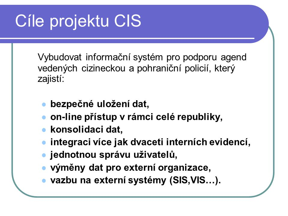 Cíle projektu CIS Vybudovat informační systém pro podporu agend vedených cizineckou a pohraniční policií, který zajistí: bezpečné uložení dat, on-line přístup v rámci celé republiky, konsolidaci dat, integraci více jak dvaceti interních evidencí, jednotnou správu uživatelů, výměny dat pro externí organizace, vazbu na externí systémy (SIS,VIS…).