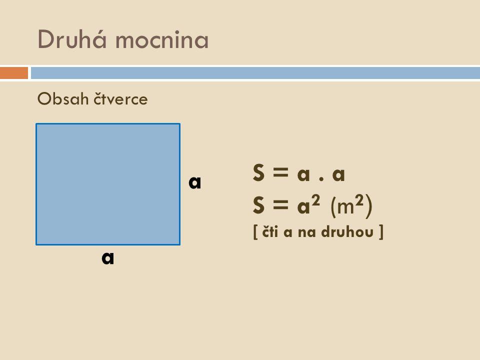 Druhá mocnina Obsah čtverce a a S = a. a S = a 2 (m 2 ) [ čti a na druhou ]