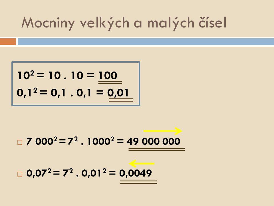 Mocniny velkých a malých čísel 10 2 = 10. 10 = 100 0,1 2 = 0,1. 0,1 = 0,01  7 000 2 = 7 2. 1000 2 = 49 000 000  0,07 2 = 7 2. 0,01 2 = 0,0049