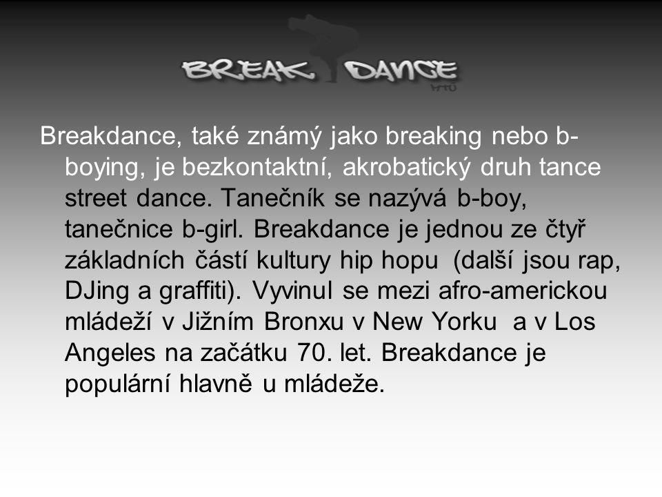 Breakdance, také známý jako breaking nebo b- boying, je bezkontaktní, akrobatický druh tance street dance. Tanečník se nazývá b-boy, tanečnice b-girl.