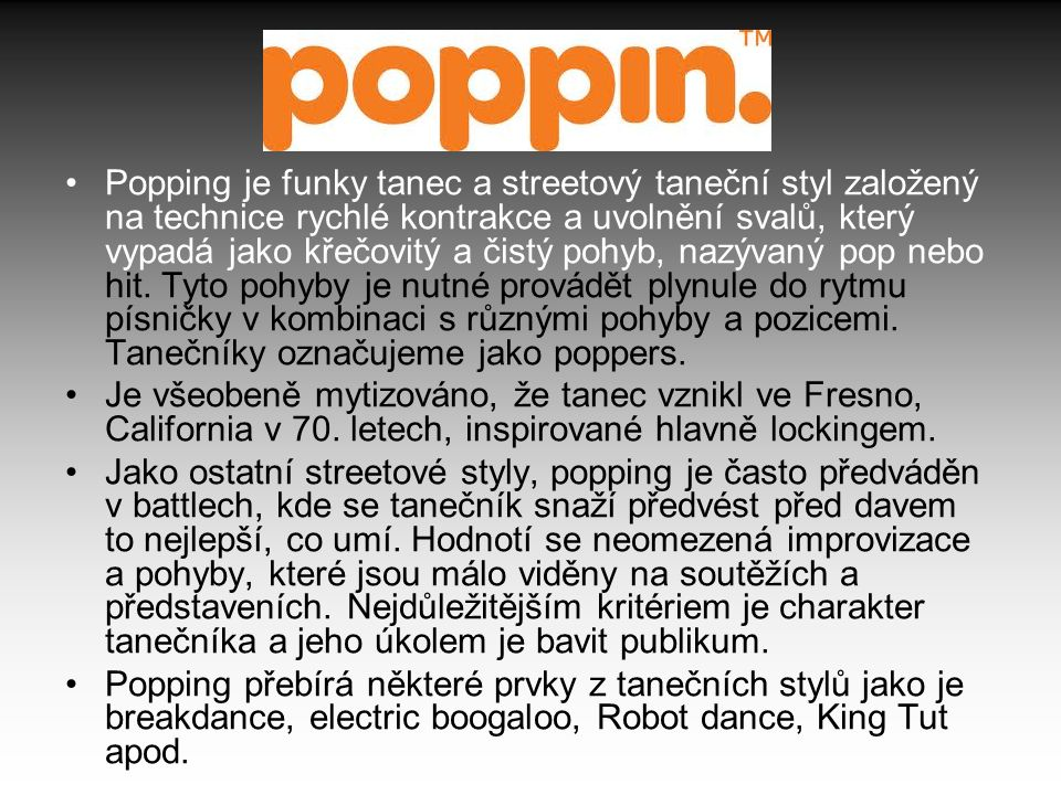 Popping je funky tanec a streetový taneční styl založený na technice rychlé kontrakce a uvolnění svalů, který vypadá jako křečovitý a čistý pohyb, naz