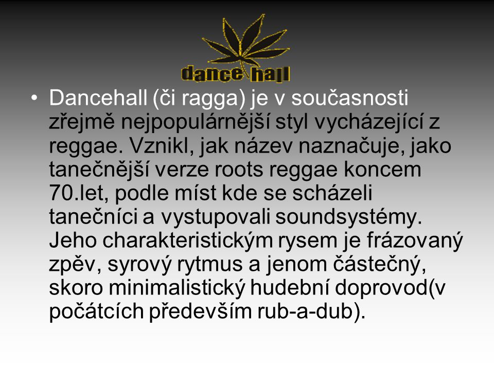 Dancehall (či ragga) je v současnosti zřejmě nejpopulárnější styl vycházející z reggae. Vznikl, jak název naznačuje, jako tanečnější verze roots regga