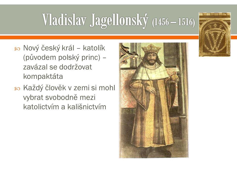  Nový český král – katolík (původem polský princ) – zavázal se dodržovat kompaktáta  Každý člověk v zemi si mohl vybrat svobodně mezi katolictvím a