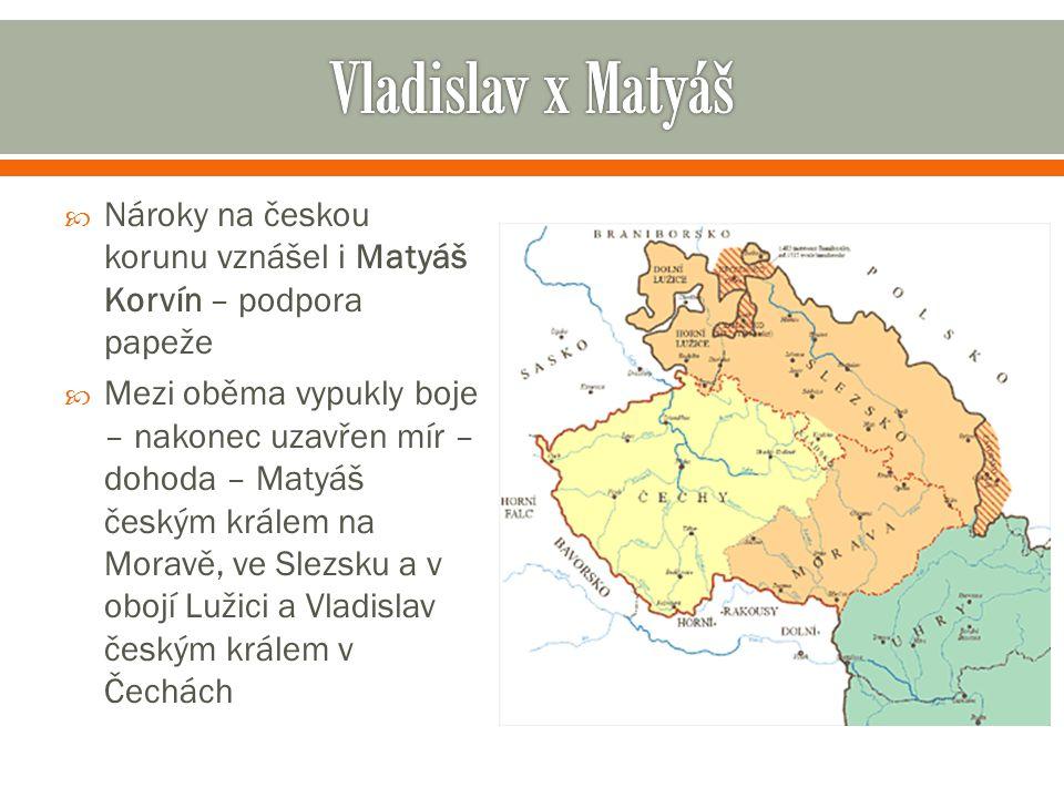  Nároky na českou korunu vznášel i Matyáš Korvín – podpora papeže  Mezi oběma vypukly boje – nakonec uzavřen mír – dohoda – Matyáš českým králem na