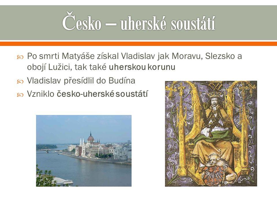  Po smrti Matyáše získal Vladislav jak Moravu, Slezsko a obojí Lužici, tak také uherskou korunu  Vladislav přesídlil do Budína  Vzniklo česko-uhers
