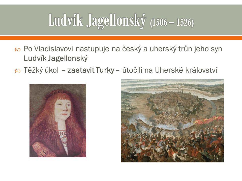  Po Vladislavovi nastupuje na český a uherský trůn jeho syn Ludvík Jagellonský  Těžký úkol – zastavit Turky – útočili na Uherské království