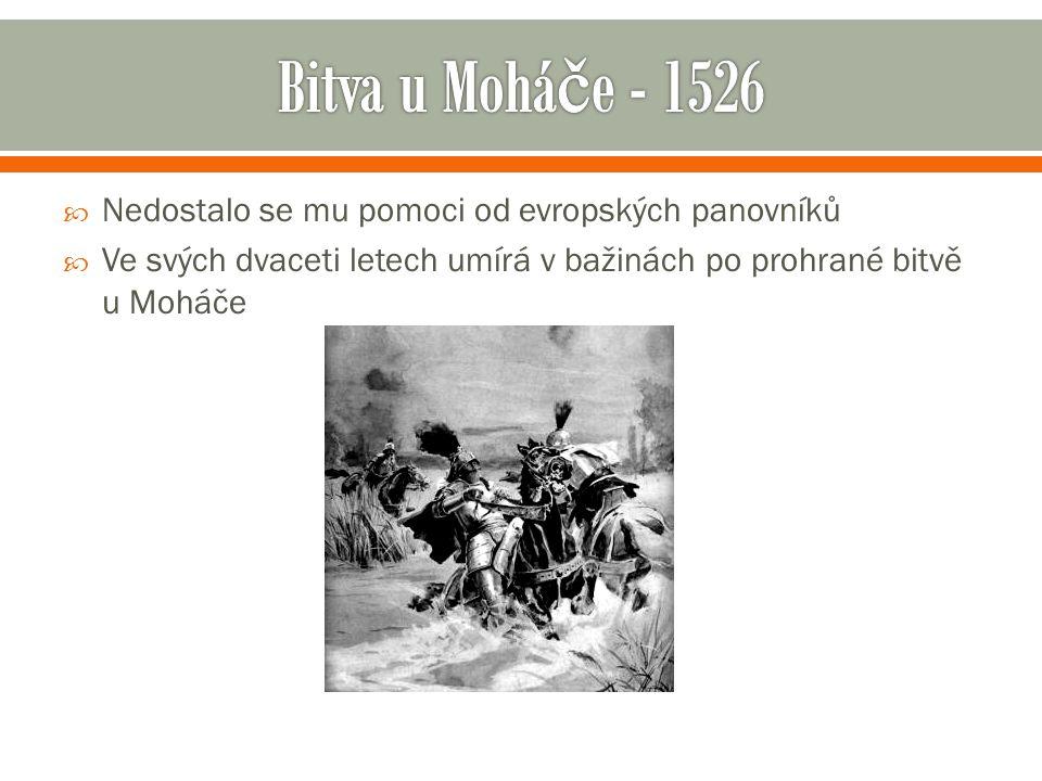  Nedostalo se mu pomoci od evropských panovníků  Ve svých dvaceti letech umírá v bažinách po prohrané bitvě u Moháče