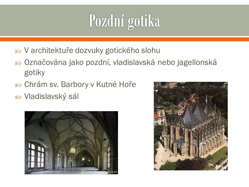  V architektuře dozvuky gotického slohu  Označována jako pozdní, vladislavská nebo jagellonská gotiky  Chrám sv. Barbory v Kutné Hoře  Vladislavsk