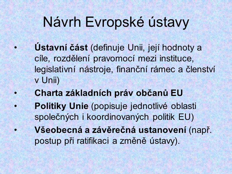 Návrh Evropské ústavy Ústavní část (definuje Unii, její hodnoty a cíle, rozdělení pravomocí mezi instituce, legislativní nástroje, finanční rámec a členství v Unii) Charta základních práv občanů EU Politiky Unie (popisuje jednotlivé oblasti společných i koordinovaných politik EU) Všeobecná a závěrečná ustanovení (např.