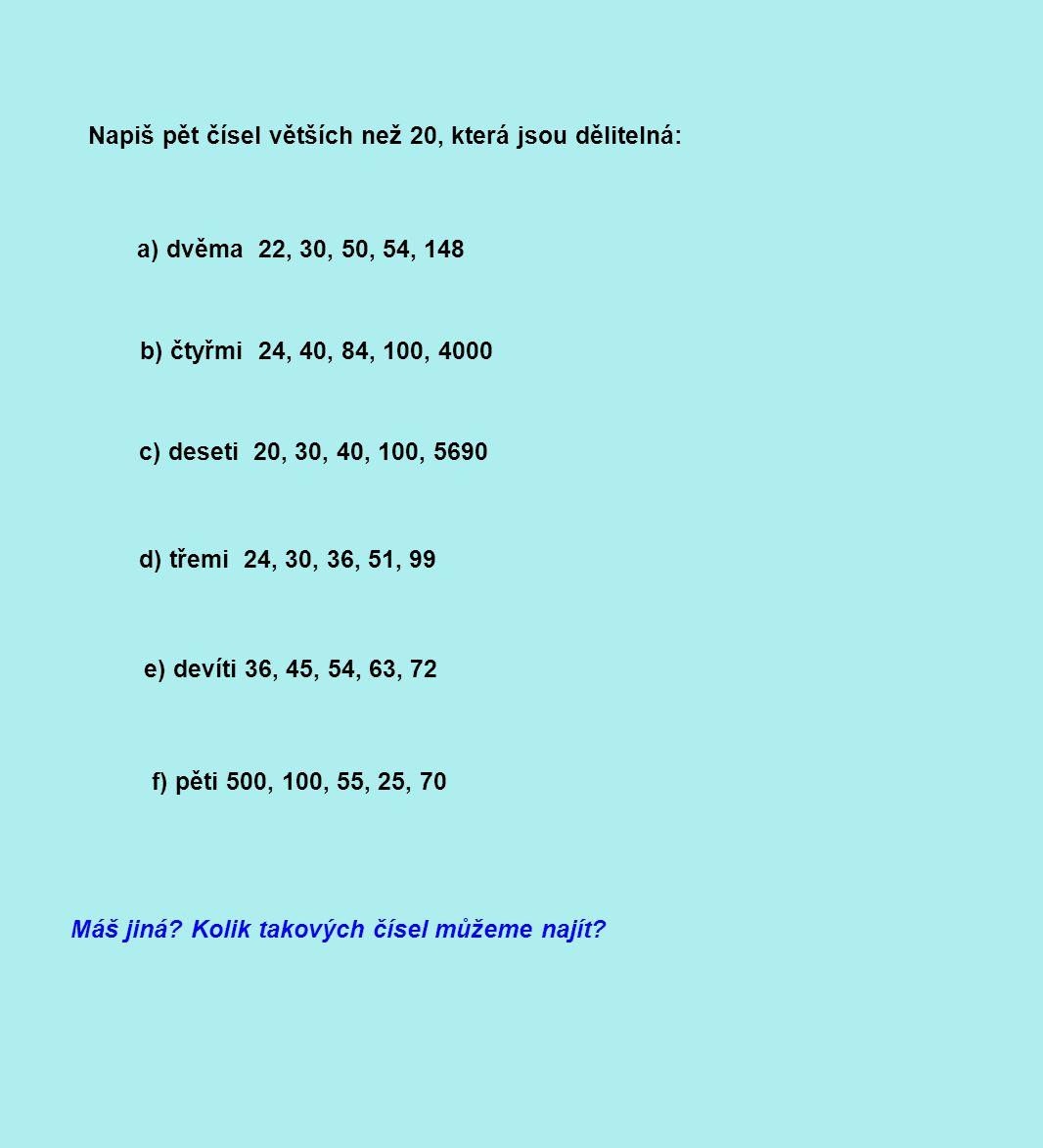 Napiš pět čísel větších než 20, která jsou dělitelná: a) dvěma 22, 30, 50, 54, 148 b) čtyřmi 24, 40, 84, 100, 4000 c) deseti 20, 30, 40, 100, 5690 d) třemi 24, 30, 36, 51, 99 e) devíti 36, 45, 54, 63, 72 f) pěti 500, 100, 55, 25, 70 Máš jiná.