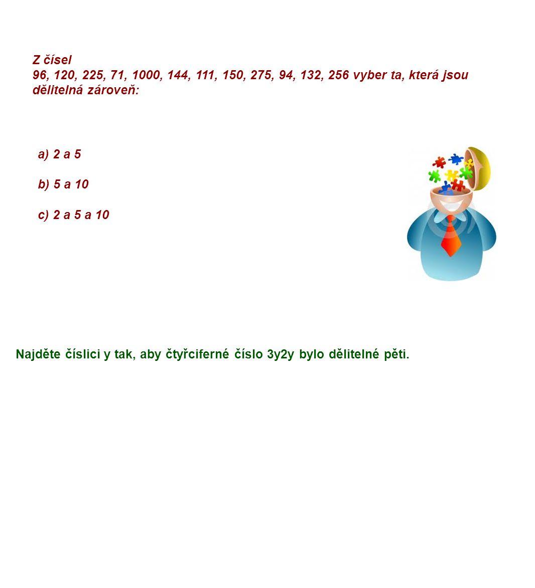 Z čísel 96, 120, 225, 71, 1000, 144, 111, 150, 275, 94, 132, 256 vyber ta, která jsou dělitelná zároveň: a) 2 a 5 b) 5 a 10 c) 2 a 5 a 10 Najděte číslici y tak, aby čtyřciferné číslo 3y2y bylo dělitelné pěti.