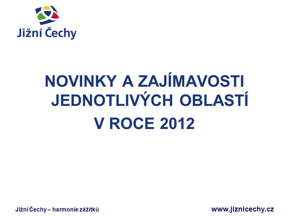 Jižní Čechy – harmonie zážitků www.jiznicechy.cz NOVINKY A ZAJÍMAVOSTI JEDNOTLIVÝCH OBLASTÍ V ROCE 2012