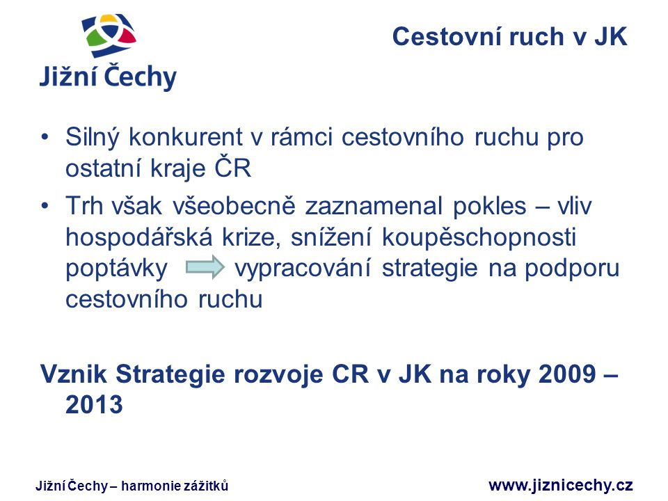 Jižní Čechy – harmonie zážitků www.jiznicechy.cz Strategie rozvoje CR v JK na roky 2009 – 2013 Zaměření aktivit nadefinováno do oblastí: marketing - propagace podpora CR detailní SWOT analýza oblasti a podrobná analýza výchozí pozice jednání se zástupci odborné veřejnosti a podnikateli v oblasti CR