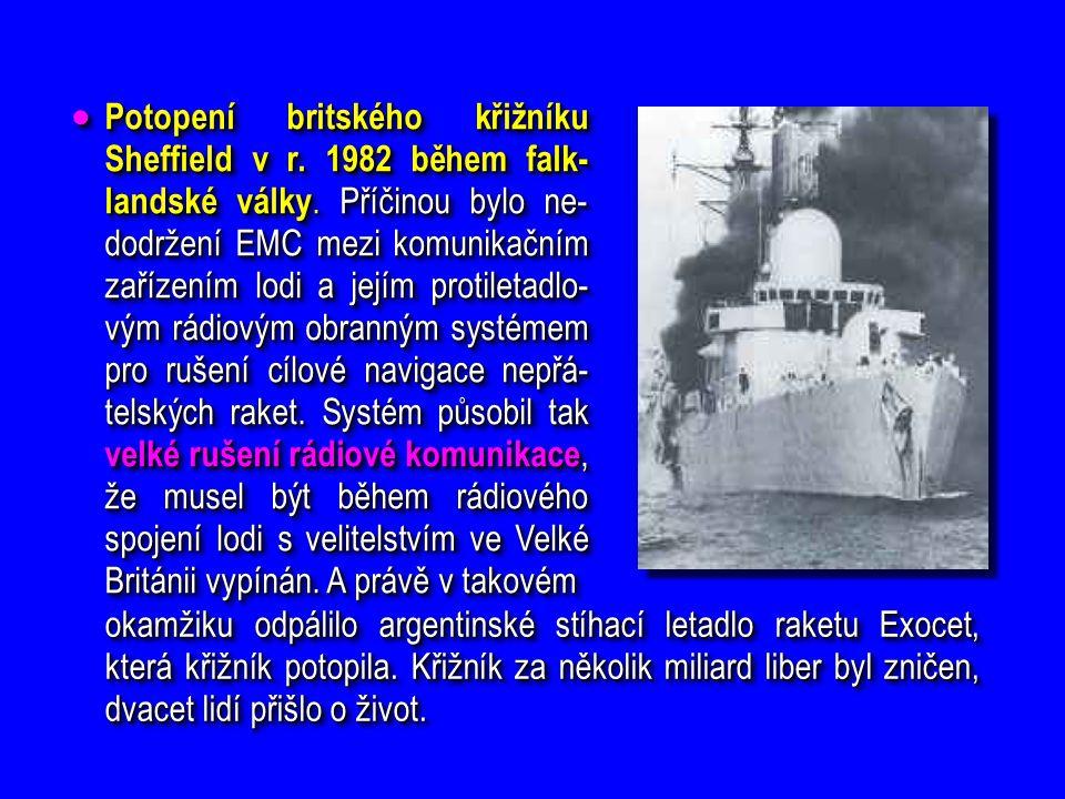  Potopení britského křižníku Sheffield v r. 1982 během falk- landské války. Příčinou bylo ne- dodržení EMC mezi komunikačním zařízením lodi a jejím p