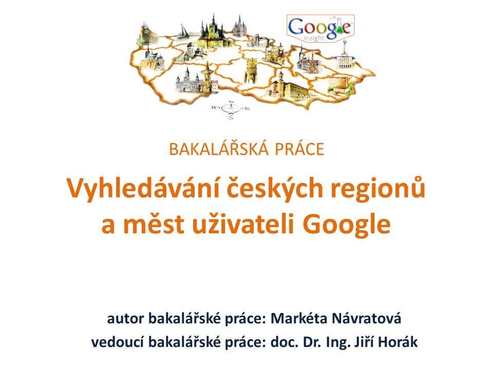 Vyhledávání českých regionů a měst uživateli Google autor bakalářské práce: Markéta Návratová vedoucí bakalářské práce: doc.