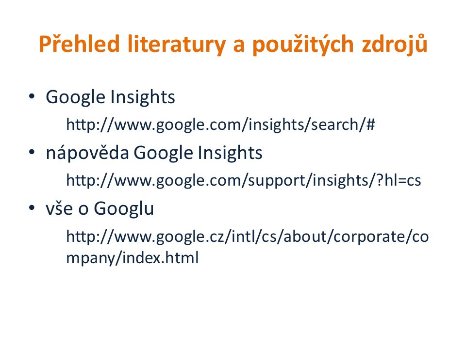 Přehled literatury a použitých zdrojů Google Insights http://www.google.com/insights/search/# nápověda Google Insights http://www.google.com/support/insights/ hl=cs vše o Googlu http://www.google.cz/intl/cs/about/corporate/co mpany/index.html