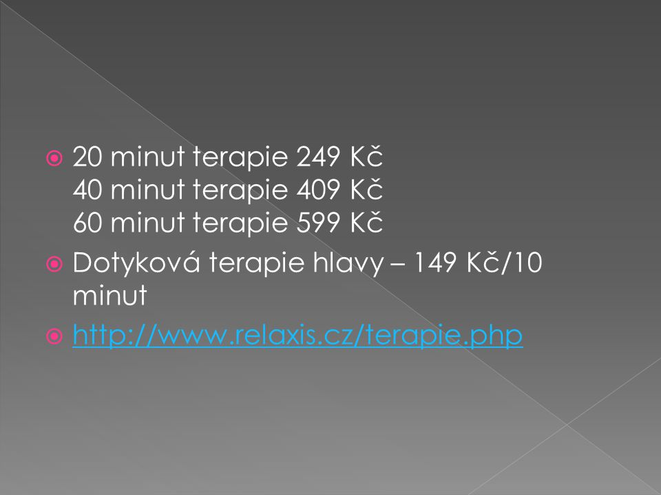  20 minut terapie 249 Kč 40 minut terapie 409 Kč 60 minut terapie 599 Kč  Dotyková terapie hlavy – 149 Kč/10 minut  http://www.relaxis.cz/terapie.php http://www.relaxis.cz/terapie.php