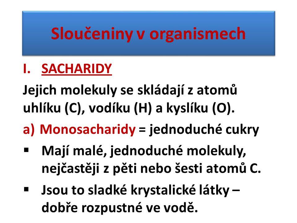 Sloučeniny v organismech I.SACHARIDY Jejich molekuly se skládají z atomů uhlíku (C), vodíku (H) a kyslíku (O). a)Monosacharidy = jednoduché cukry  Ma