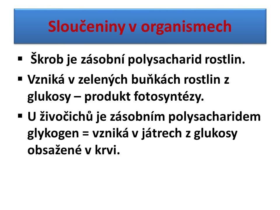Sloučeniny v organismech  Škrob je zásobní polysacharid rostlin.  Vzniká v zelených buňkách rostlin z glukosy – produkt fotosyntézy.  U živočichů j