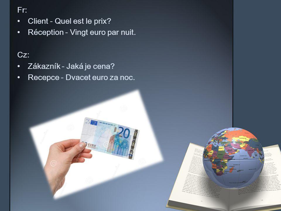 Fr: Client - Quel est le prix? Réception - Vingt euro par nuit. Cz: Zákazník - Jaká je cena? Recepce - Dvacet euro za noc.