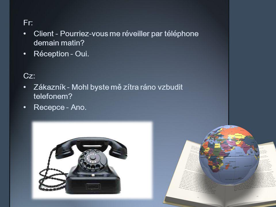 Fr: Client - Pourriez-vous me réveiller par téléphone demain matin? Réception - Oui. Cz: Zákazník - Mohl byste mě zítra ráno vzbudit telefonem? Recepc