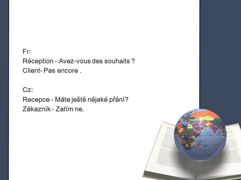 Fr: Réception - Avez-vous des souhaits ? Client- Pas encore. Cz: Recepce - Máte ještě nějaké přání? Zákazník - Zatím ne.