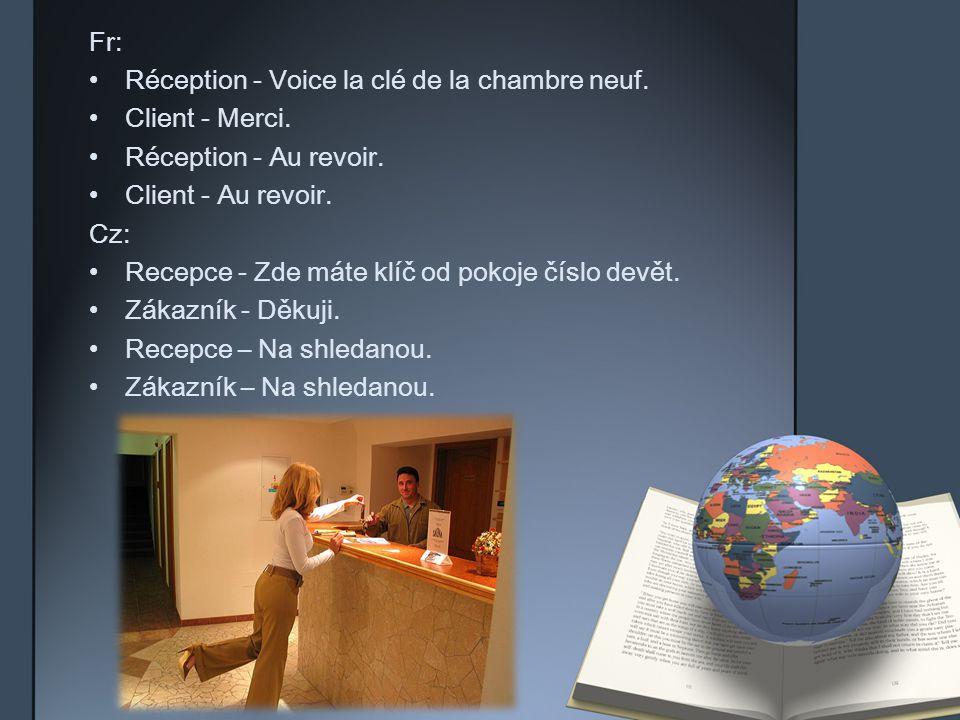 Fr: Réception - Voice la clé de la chambre neuf. Client - Merci. Réception - Au revoir. Client - Au revoir. Cz: Recepce - Zde máte klíč od pokoje čísl